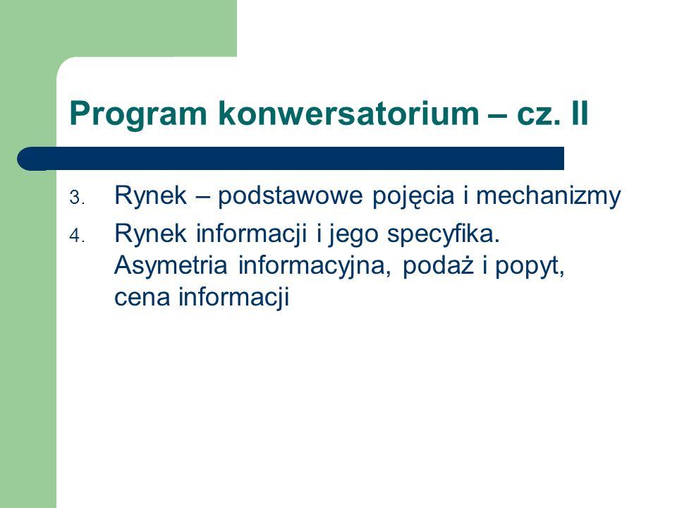 Program konwersatorium – cz. II 3. Rynek – podstawowe pojęcia i mechanizmy 4. Rynek informacji i jego specyfika. Asymetria informacyjna, podaż i popyt