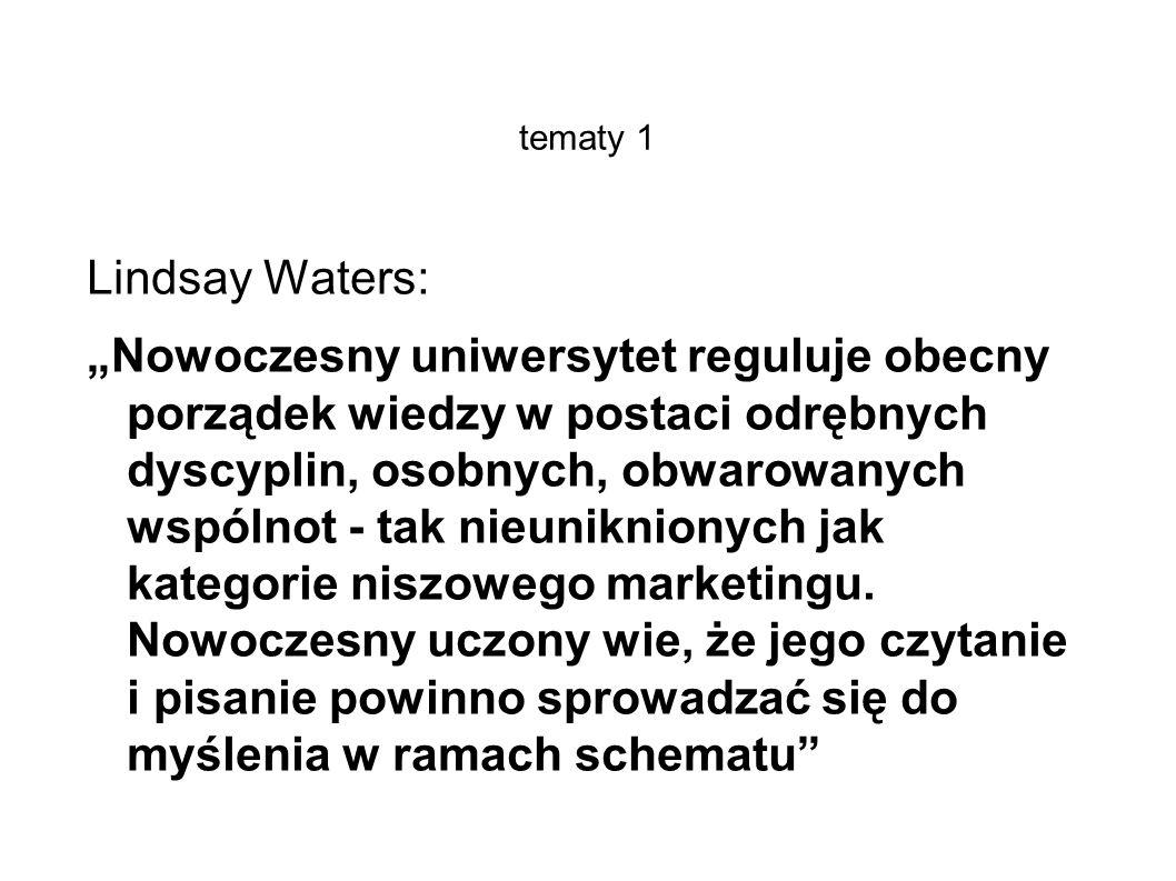 tematy 1 Lindsay Waters: Nowoczesny uniwersytet reguluje obecny porządek wiedzy w postaci odrębnych dyscyplin, osobnych, obwarowanych wspólnot - tak nieuniknionych jak kategorie niszowego marketingu.