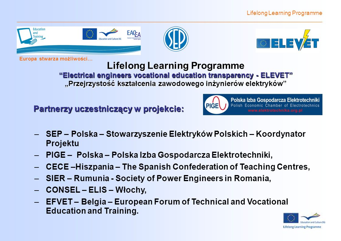 Lifelong Learning Programme Europa stwarza możliwości… Lifelong Learning Programme Electrical engineers vocational education transparency - ELEVET Przejrzystość kształcenia zawodowego inżynierów elektryków Partnerzy uczestniczący w projekcie: –SEP – Polska – Stowarzyszenie Elektryków Polskich – Koordynator Projektu –PIGE – Polska – Polska Izba Gospodarcza Elektrotechniki, –CECE –Hiszpania – The Spanish Confederation of Teaching Centres, –SIER – Rumunia - Society of Power Engineers in Romania, –CONSEL – ELIS – Włochy, –EFVET – Belgia – European Forum of Technical and Vocational Education and Training.