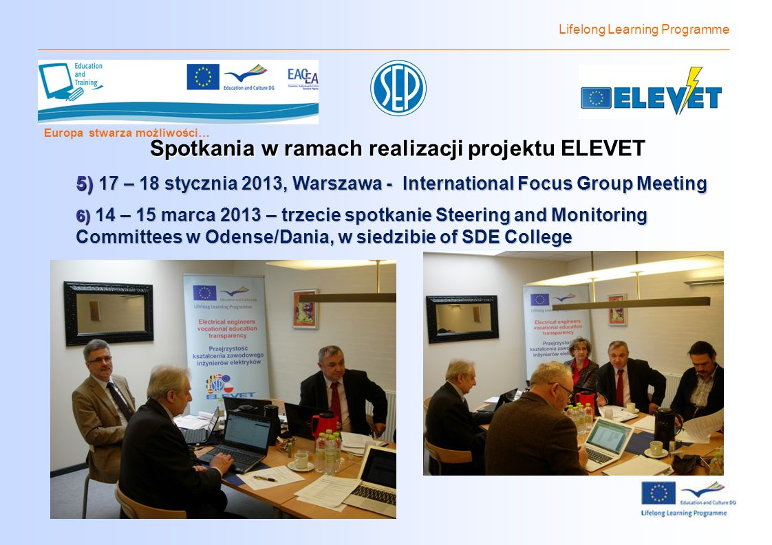 Lifelong Learning Programme Europa stwarza możliwości… Spotkania w ramach realizacji projektu ELEVET 5) 17 – 18 stycznia 2013, Warszawa - International Focus Group Meeting 6) 14 – 15 marca 2013 – trzecie spotkanie Steering and Monitoring Committees w Odense/Dania, w siedzibie of SDE College