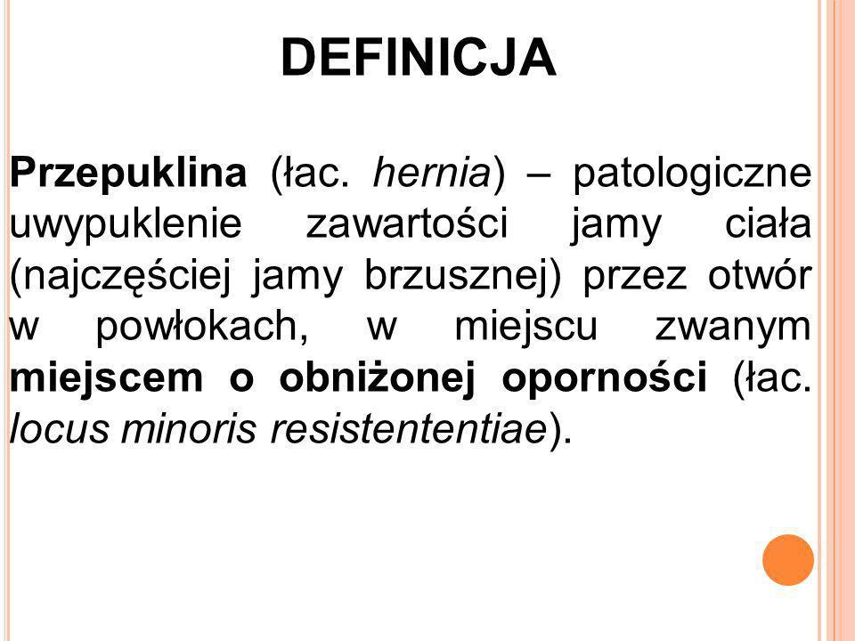 DEFINICJA Przepuklina (łac. hernia) – patologiczne uwypuklenie zawartości jamy ciała (najczęściej jamy brzusznej) przez otwór w powłokach, w miejscu z