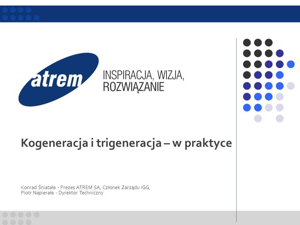 Kogeneracja i trigeneracja – w praktyce Konrad Śniatała - Prezes ATREM SA, Członek Zarządu IGG, Piotr Napierała - Dyrektor Techniczny