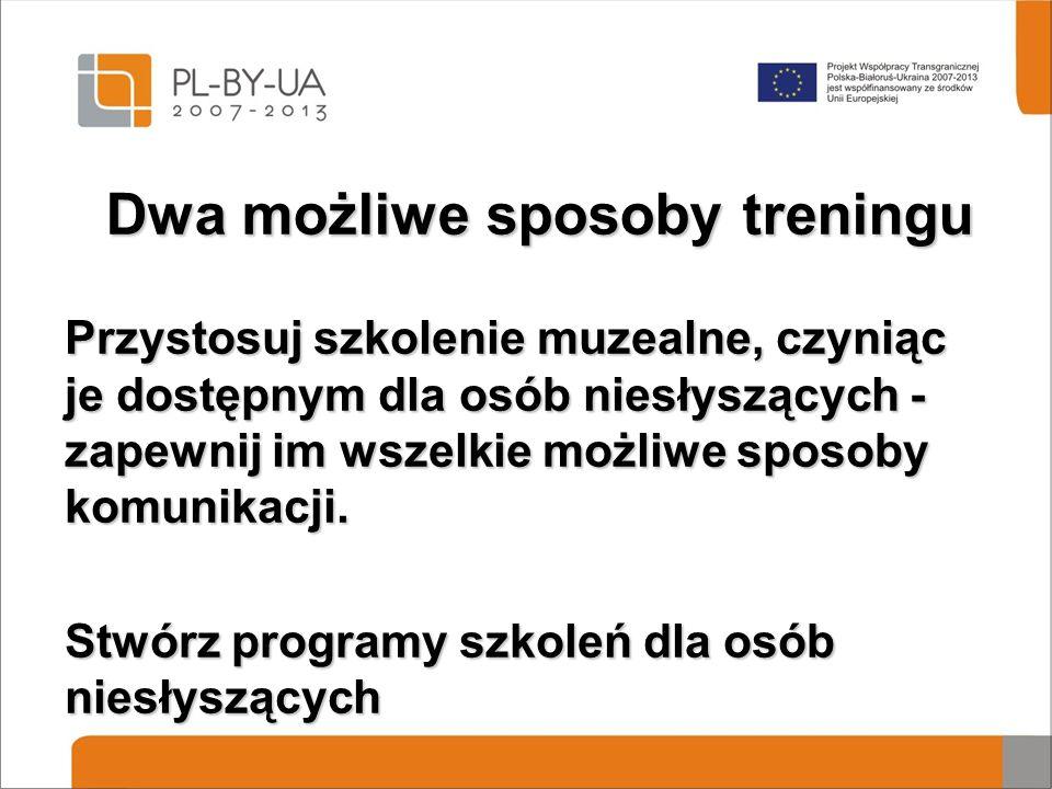 Dwa możliwe sposoby treningu Przystosuj szkolenie muzealne, czyniąc je dostępnym dla osób niesłyszących - zapewnij im wszelkie możliwe sposoby komunikacji.