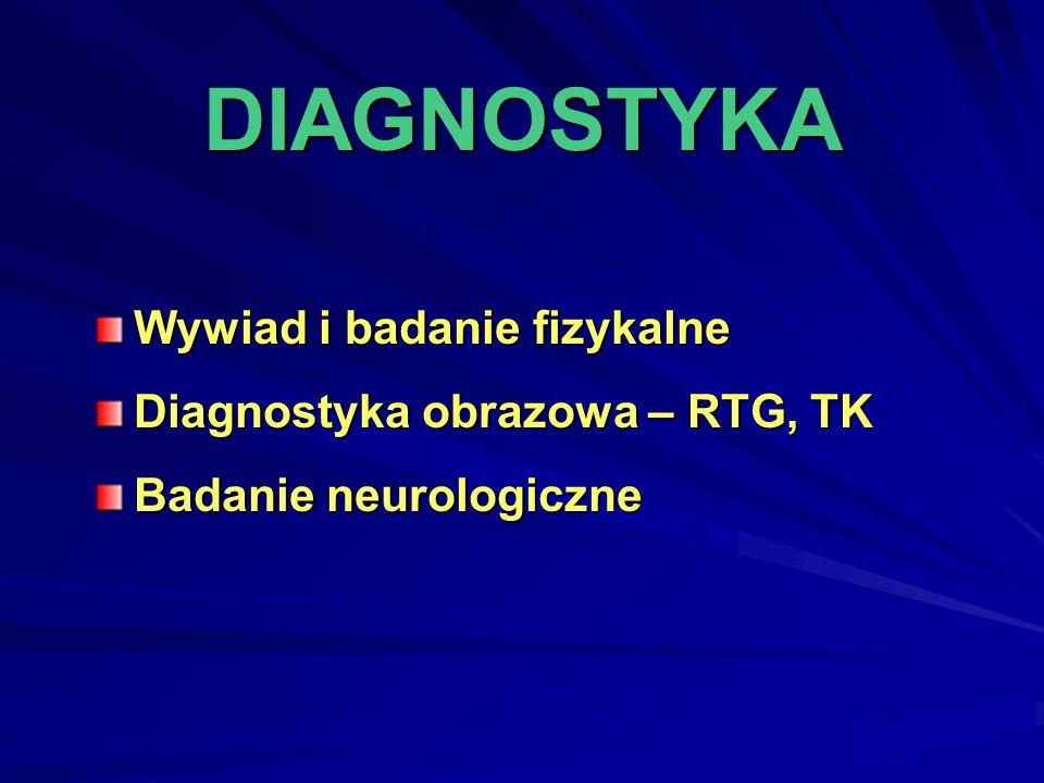 DIAGNOSTYKA Wywiad i badanie fizykalne Diagnostyka obrazowa – RTG, TK Badanie neurologiczne