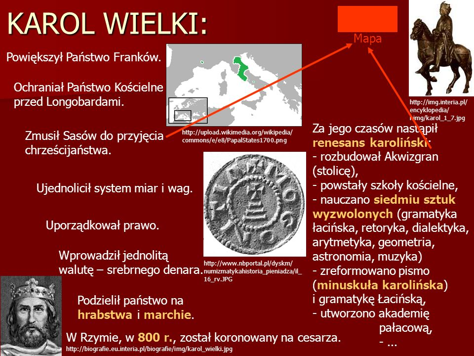 KAROL WIELKI: Powiększył Państwo Franków. Ujednolicił system miar i wag. Uporządkował prawo. Wprowadził jednolitą walutę – srebrnego denara. Podzielił