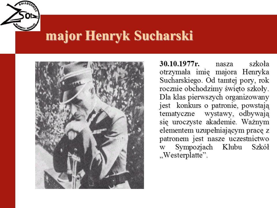 major Henryk Sucharski 30.10.1977r. nasza szkoła otrzymała imię majora Henryka Sucharskiego. Od tamtej pory, rok rocznie obchodzimy święto szkoły. Dla