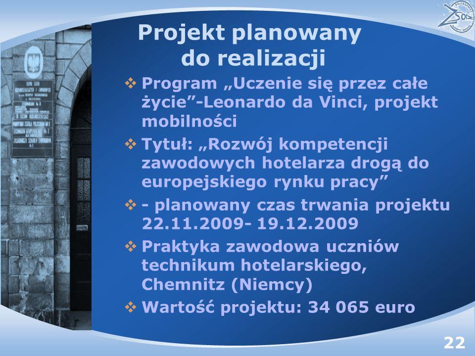 Projekt planowany do realizacji Program Uczenie się przez całe życie-Leonardo da Vinci, projekt mobilności Tytuł: Rozwój kompetencji zawodowych hotelarza drogą do europejskiego rynku pracy - planowany czas trwania projektu 22.11.2009- 19.12.2009 Praktyka zawodowa uczniów technikum hotelarskiego, Chemnitz (Niemcy) Wartość projektu: 34 065 euro 22