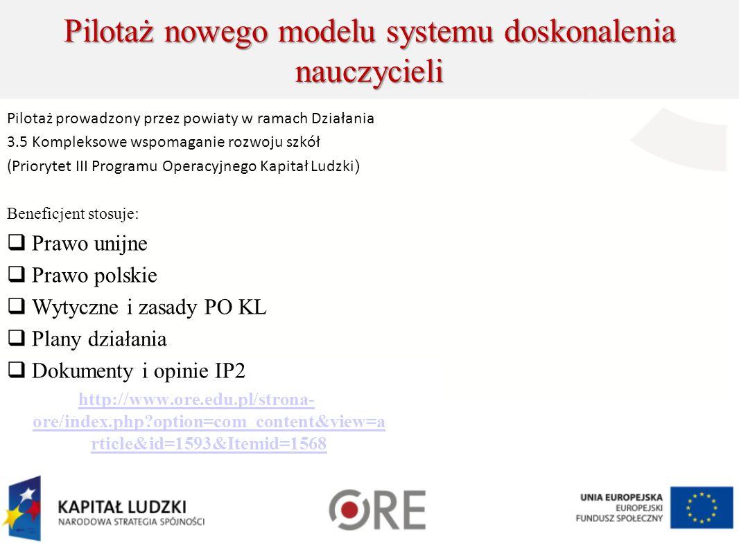 Pilotaż nowego modelu systemu doskonalenia nauczycieli Pilotaż prowadzony przez powiaty w ramach Działania 3.5 Kompleksowe wspomaganie rozwoju szkół (Priorytet III Programu Operacyjnego Kapitał Ludzki ) Beneficjent stosuje: Prawo unijne Prawo polskie Wytyczne i zasady PO KL Plany działania Dokumenty i opinie IP2 http://www.ore.edu.pl/strona- ore/index.php option=com_content&view=a rticle&id=1593&Itemid=1568