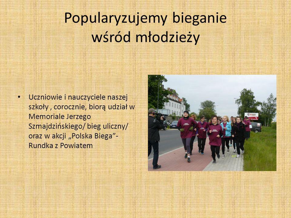 Popularyzujemy bieganie wśród młodzieży Uczniowie i nauczyciele naszej szkoły, corocznie, biorą udział w Memoriale Jerzego Szmajdzińskiego/ bieg ulicz