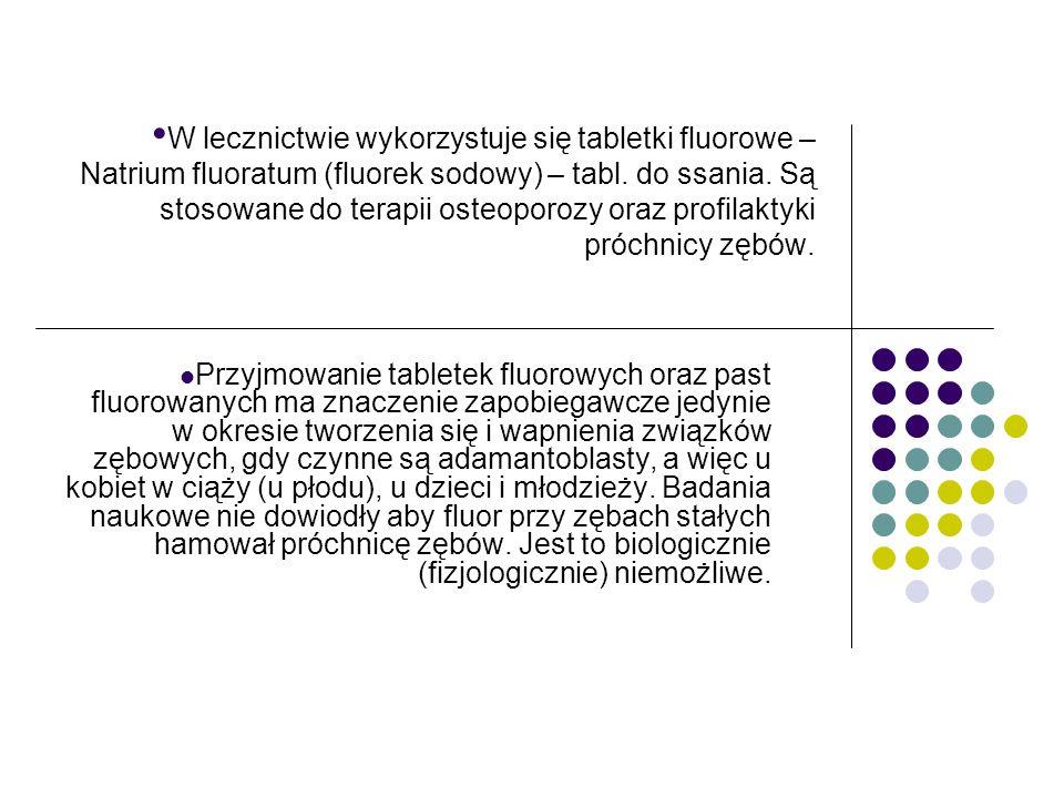 W lecznictwie wykorzystuje się tabletki fluorowe – Natrium fluoratum (fluorek sodowy) – tabl. do ssania. Są stosowane do terapii osteoporozy oraz prof