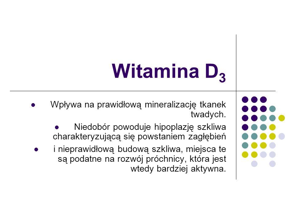 Witamina D 3 Wpływa na prawidłową mineralizację tkanek twadych. Niedobór powoduje hipoplazję szkliwa charakteryzującą się powstaniem zagłębień i niepr