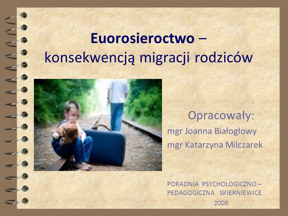 Euorosieroctwo – konsekwencją migracji rodziców Opracowały: mgr Joanna Białogłowy mgr Katarzyna Milczarek PORADNIA PSYCHOLOGICZNO – PEDAGOGICZNA SKIERNIEWICE 2009