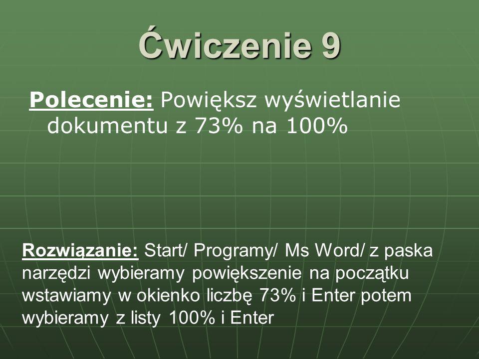 Ćwiczenie 9 Polecenie: Powiększ wyświetlanie dokumentu z 73% na 100% Rozwiązanie: Start/ Programy/ Ms Word/ z paska narzędzi wybieramy powiększenie na