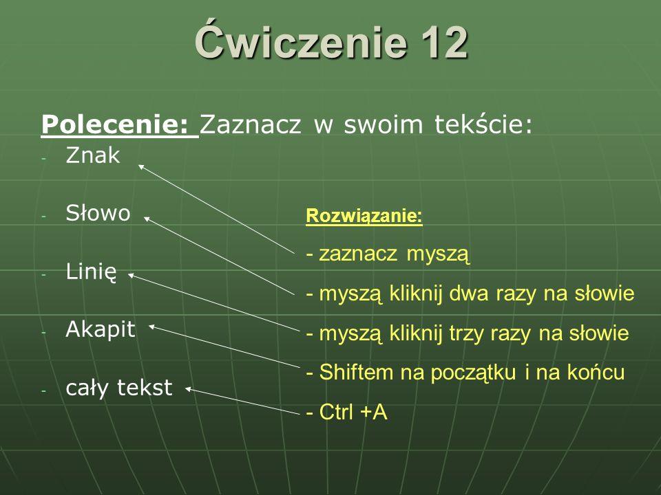 Ćwiczenie 12 Polecenie: Zaznacz w swoim tekście: - - Znak - - Słowo - - Linię - - Akapit - - cały tekst Rozwiązanie: - zaznacz myszą - myszą kliknij d