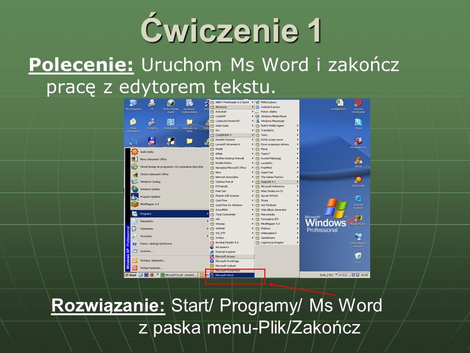 Ćwiczenie 1 Polecenie: Uruchom Ms Word i zakończ pracę z edytorem tekstu. Rozwiązanie: Start/ Programy/ Ms Word z paska menu-Plik/Zakończ