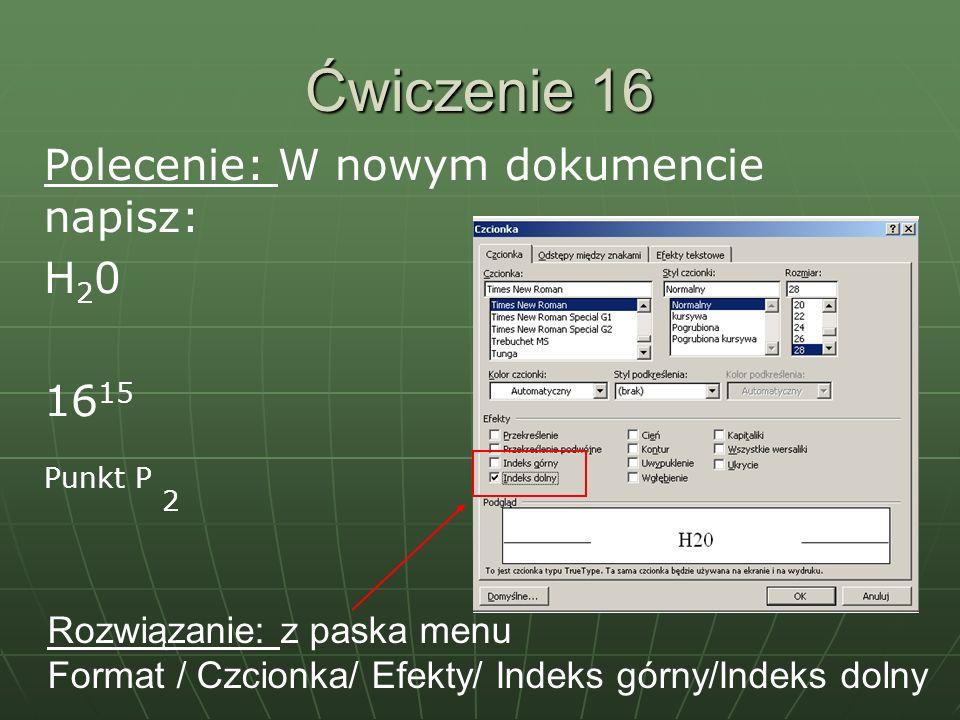 Ćwiczenie 16 Polecenie: W nowym dokumencie napisz: H 2 0 16 15 Punkt P 2 Rozwiązanie: z paska menu Format / Czcionka/ Efekty/ Indeks górny/Indeks doln