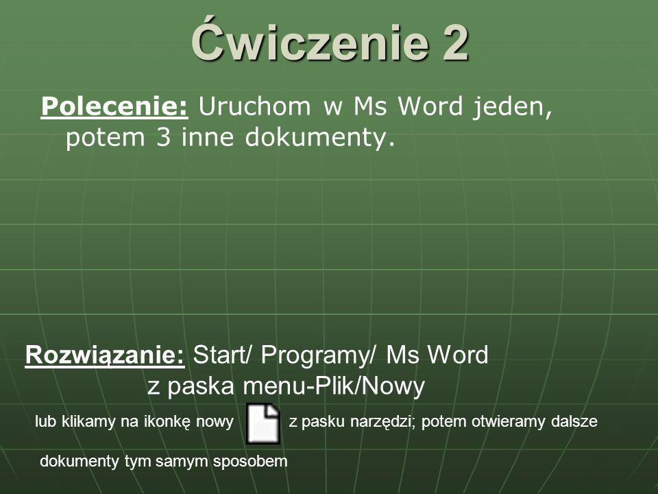 Ćwiczenie 2 Polecenie: Uruchom w Ms Word jeden, potem 3 inne dokumenty. Rozwiązanie: Start/ Programy/ Ms Word z paska menu-Plik/Nowy lub klikamy na ik