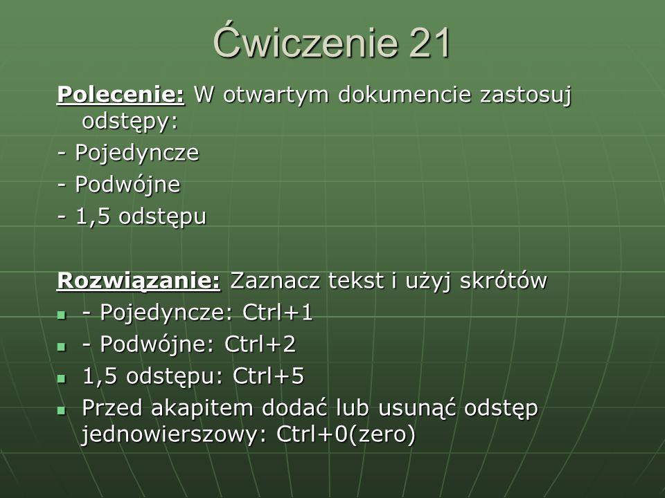 Ćwiczenie 21 Polecenie: W otwartym dokumencie zastosuj odstępy: - Pojedyncze - Podwójne - 1,5 odstępu Rozwiązanie: Zaznacz tekst i użyj skrótów - Poje