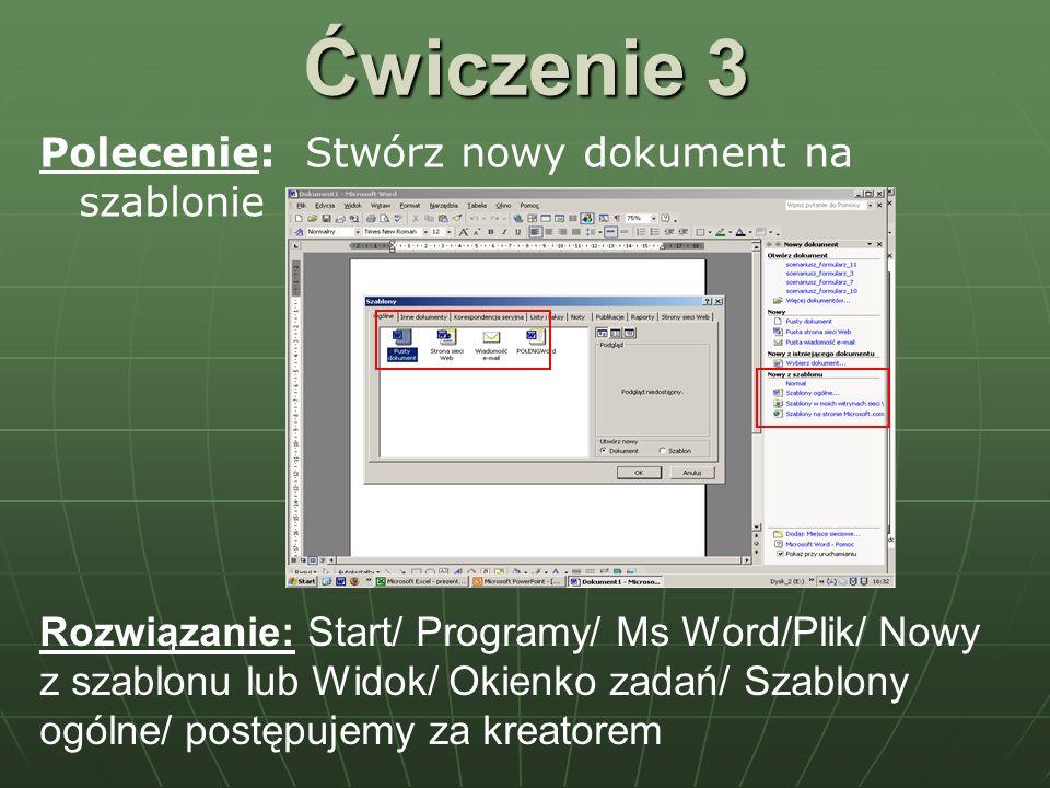 Ćwiczenie 3 Polecenie: Stwórz nowy dokument na szablonie Rozwiązanie: Start/ Programy/ Ms Word/Plik/ Nowy z szablonu lub Widok/ Okienko zadań/ Szablon