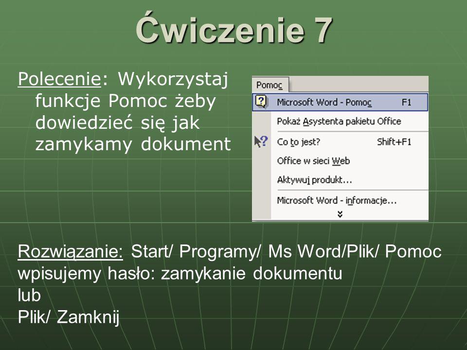 Ćwiczenie 7 Polecenie: Wykorzystaj funkcje Pomoc żeby dowiedzieć się jak zamykamy dokument Rozwiązanie: Start/ Programy/ Ms Word/Plik/ Pomoc wpisujemy