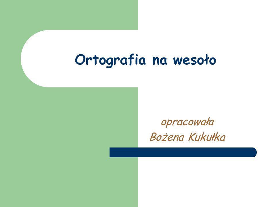 Ortografia na wesoło opracowała Bożena Kukułka
