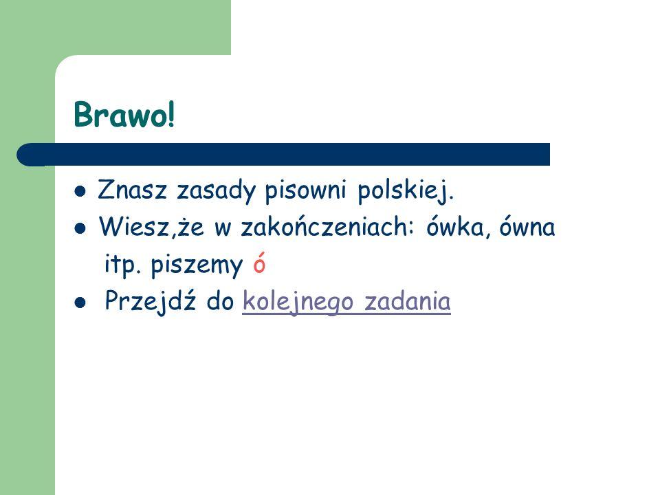 Brawo.Znasz zasady pisowni polskiej. Wiesz,że w zakończeniach: ówka, ówna itp.