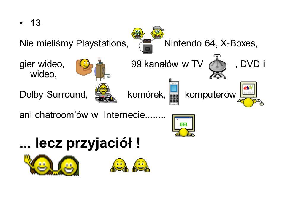 13 Nie mieliśmy Playstations, Nintendo 64, X-Boxes, gier wideo, 99 kanałów w TV, DVD i wideo, Dolby Surround, komórek, komputerów ani chatroomów w Internecie...........
