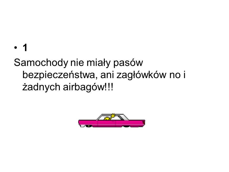 1 Samochody nie miały pasów bezpieczeństwa, ani zagłówków no i żadnych airbagów!!!
