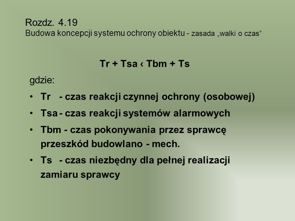 Tr + Tsa Tbm + Ts gdzie: Tr - czas reakcji czynnej ochrony (osobowej) Tsa- czas reakcji systemów alarmowych Tbm - czas pokonywania przez sprawcę przeszkód budowlano - mech.
