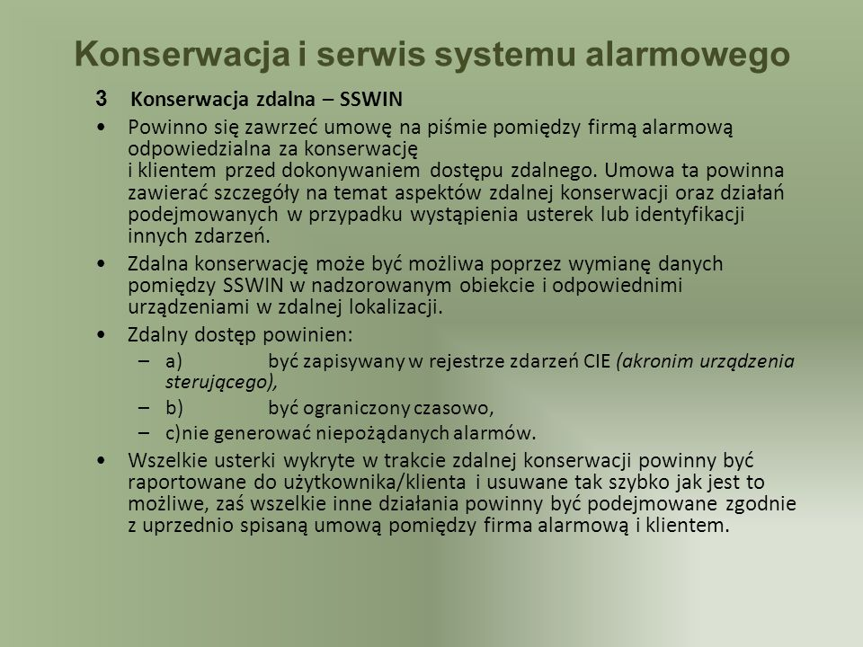 Konserwacja i serwis systemu alarmowego 3 Konserwacja zdalna – SSWIN Powinno się zawrzeć umowę na piśmie pomiędzy firmą alarmową odpowiedzialna za konserwację i klientem przed dokonywaniem dostępu zdalnego.