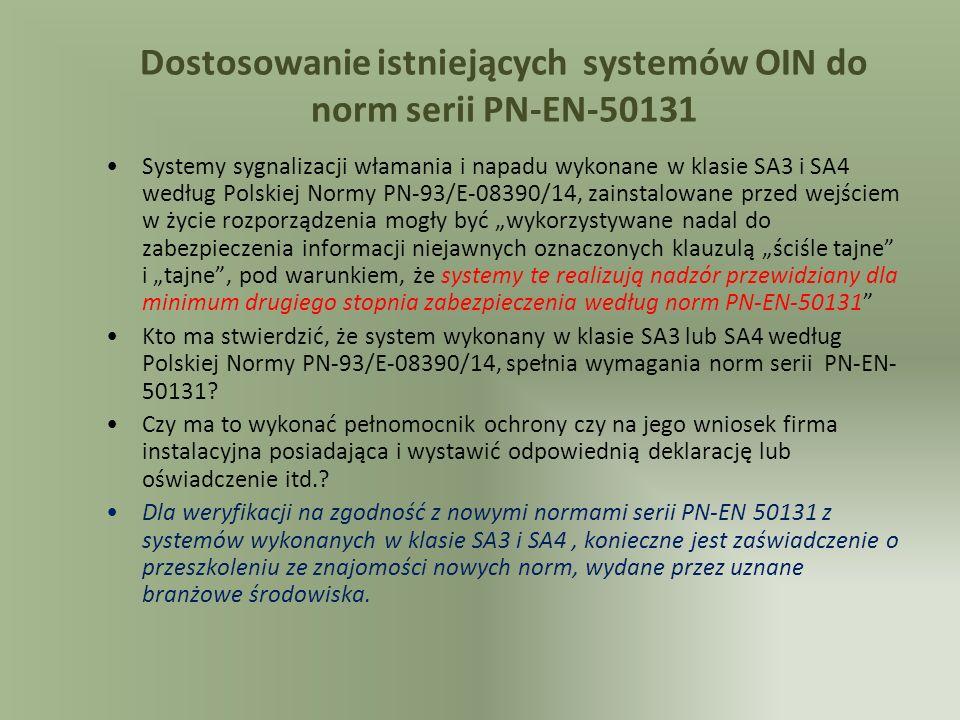 Dostosowanie istniejących systemów OIN do norm serii PN-EN-50131 Systemy sygnalizacji włamania i napadu wykonane w klasie SA3 i SA4 według Polskiej Normy PN-93/E-08390/14, zainstalowane przed wejściem w życie rozporządzenia mogły być wykorzystywane nadal do zabezpieczenia informacji niejawnych oznaczonych klauzulą ściśle tajne i tajne, pod warunkiem, że systemy te realizują nadzór przewidziany dla minimum drugiego stopnia zabezpieczenia według norm PN-EN-50131 Kto ma stwierdzić, że system wykonany w klasie SA3 lub SA4 według Polskiej Normy PN-93/E-08390/14, spełnia wymagania norm serii PN-EN- 50131.