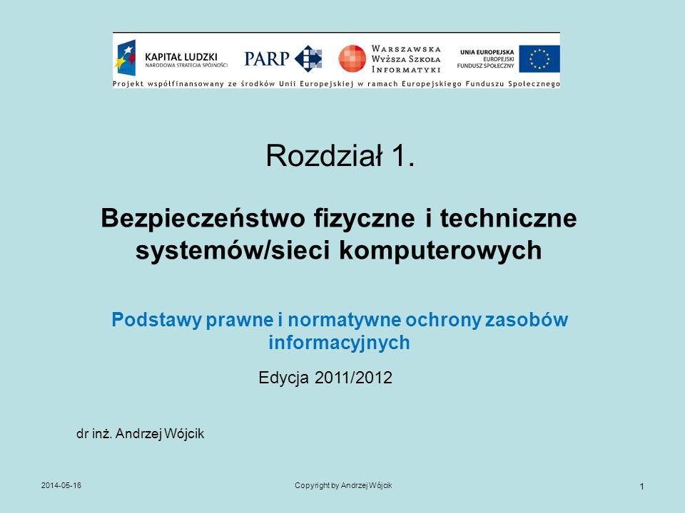 2014-05-16Copyright by Andrzej Wójcik 1 Rozdział 1. Bezpieczeństwo fizyczne i techniczne systemów/sieci komputerowych Podstawy prawne i normatywne och