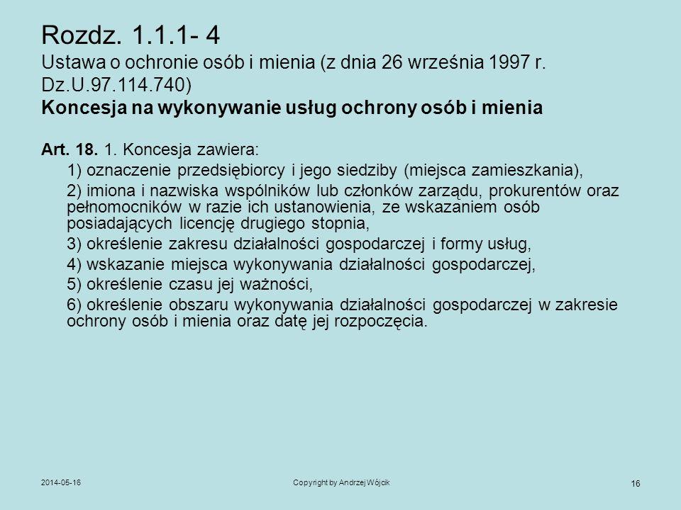 2014-05-16Copyright by Andrzej Wójcik 16 Rozdz. 1.1.1- 4 Ustawa o ochronie osób i mienia (z dnia 26 września 1997 r. Dz.U.97.114.740) Koncesja na wyko