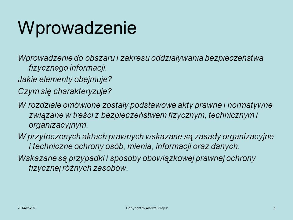 2014-05-16Copyright by Andrzej Wójcik 3 Wyjaśnienie – definicja - zakres Na potrzeby wykładu przyjęto następującą definicję: Ochrona fizyczna informacji oznacza wszelkie środki organizacyjne i techniczne oraz ludzkie użyte dla ochrony zasobów przechowujących, przetwarzających, przekazujących oraz archiwizujących informacje pod jakąkolwiek postacią materialną i niematerialną.