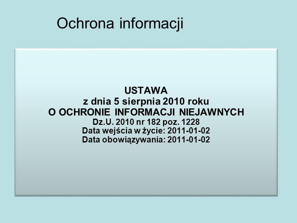 Ochrona informacji USTAWA z dnia 5 sierpnia 2010 roku O OCHRONIE INFORMACJI NIEJAWNYCH Dz.U. 2010 nr 182 poz. 1228 Data wejścia w życie: 2011-01-02 Da