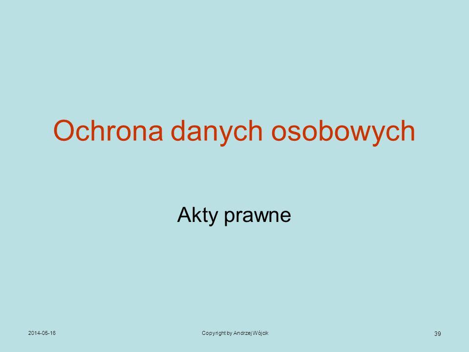 2014-05-16Copyright by Andrzej Wójcik 39 Ochrona danych osobowych Akty prawne