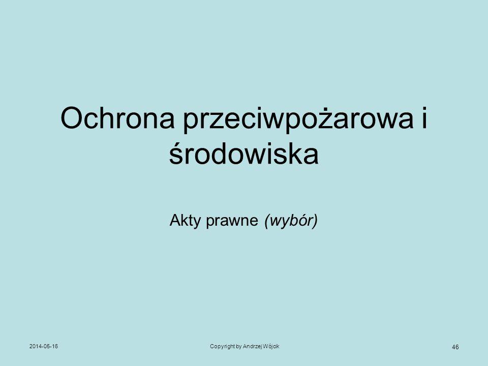 2014-05-16Copyright by Andrzej Wójcik 46 Ochrona przeciwpożarowa i środowiska Akty prawne (wybór)