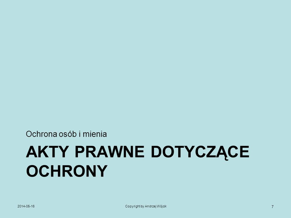 AKTY PRAWNE DOTYCZĄCE OCHRONY Ochrona osób i mienia 2014-05-16Copyright by Andrzej Wójcik 7
