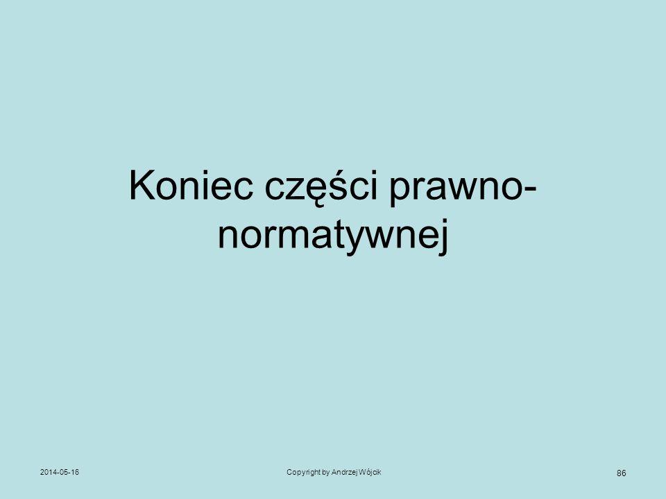 Koniec części prawno- normatywnej 2014-05-16Copyright by Andrzej Wójcik 86