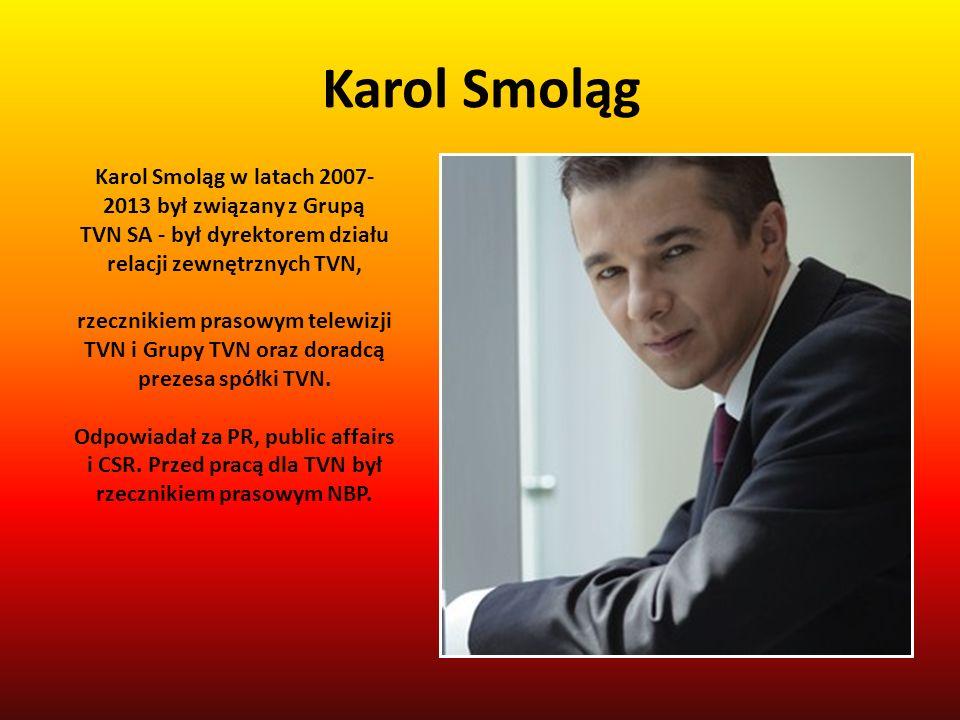 Karol Smoląg Karol Smoląg w latach 2007- 2013 był związany z Grupą TVN SA - był dyrektorem działu relacji zewnętrznych TVN, rzecznikiem prasowym telew