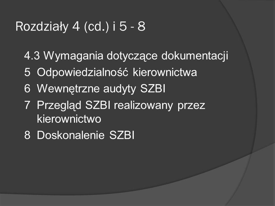 Rozdział 4.3 Wymagania dotyczące dokumentacji 4.3.1 Postanowienia ogólne Określone minimum dokumentacji 4.3.2 Nadzór nad dokumentami Procedura określająca działania kierownictwa 4.3.3 Nadzór nad zapisami Ustanowienie i utrzymywanie w celu zapewnienie dowodu zgodności z wymaganiami Chronione i nadzorowane Wymagania wynikające z ustaw, przepisów wykonawczych i umów Czytelne, łatwe do identyfikacji i odszukania Zabezpieczenia udokumentowane i wdrożone Realizacja procesów Wystąpienie istotnych incydentów związanych z bezpieczeństwem