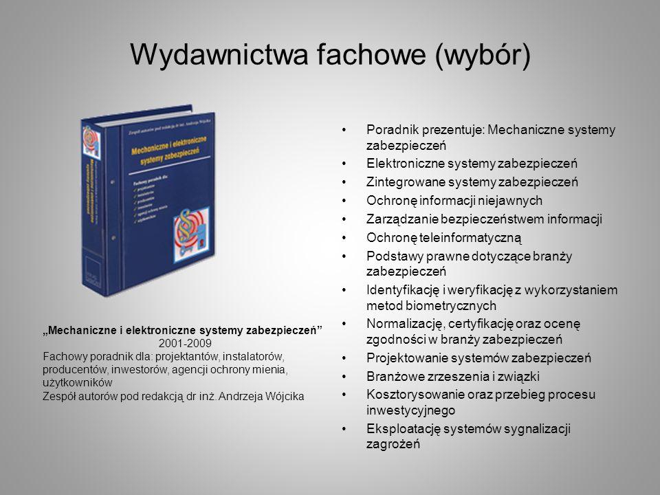 Wydawnictwa fachowe (wybór) Poradnik prezentuje: Mechaniczne systemy zabezpieczeń Elektroniczne systemy zabezpieczeń Zintegrowane systemy zabezpieczeń Ochronę informacji niejawnych Zarządzanie bezpieczeństwem informacji Ochronę teleinformatyczną Podstawy prawne dotyczące branży zabezpieczeń Identyfikację i weryfikację z wykorzystaniem metod biometrycznych Normalizację, certyfikację oraz ocenę zgodności w branży zabezpieczeń Projektowanie systemów zabezpieczeń Branżowe zrzeszenia i związki Kosztorysowanie oraz przebieg procesu inwestycyjnego Eksploatację systemów sygnalizacji zagrożeń Mechaniczne i elektroniczne systemy zabezpieczeń 2001-2009 Fachowy poradnik dla: projektantów, instalatorów, producentów, inwestorów, agencji ochrony mienia, użytkowników Zespół autorów pod redakcją dr inż.