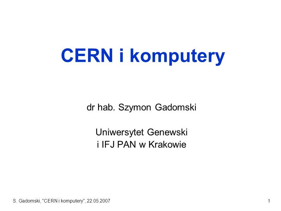 S.Gadomski, CERN i komputery , 22.05.20071 CERN i komputery dr hab.