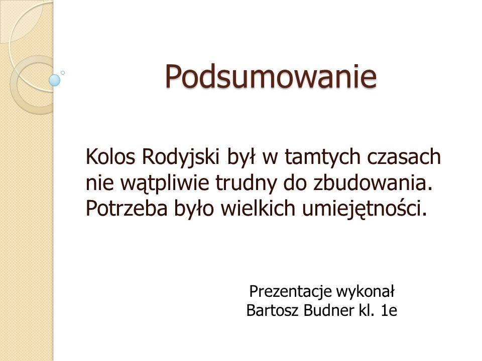 Podsumowanie Kolos Rodyjski był w tamtych czasach nie wątpliwie trudny do zbudowania. Potrzeba było wielkich umiejętności. Prezentacje wykonał Bartosz