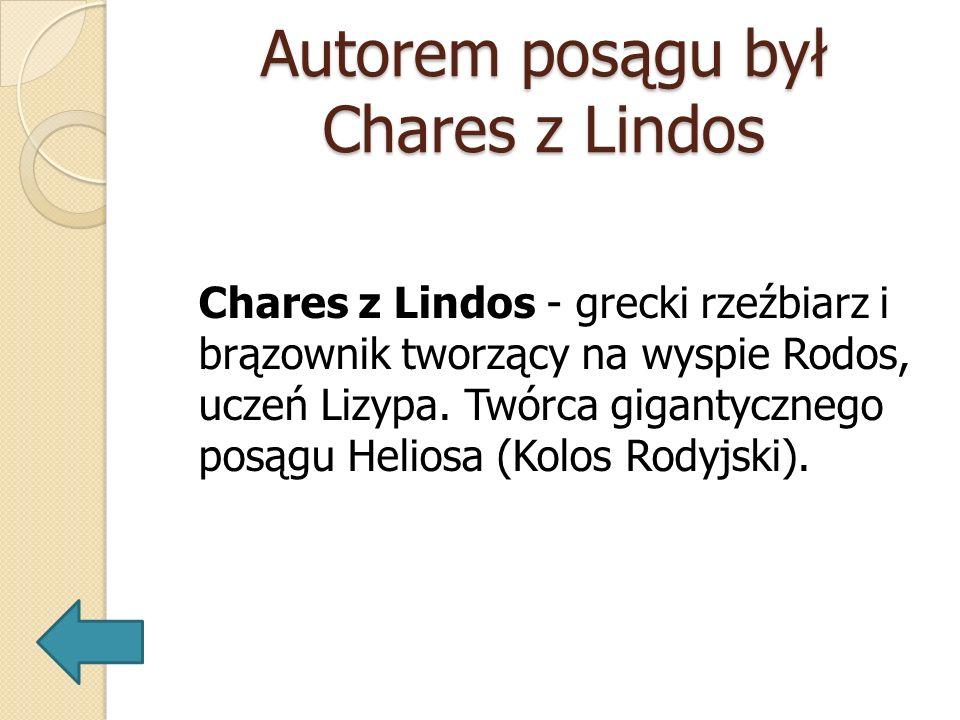 Autorem posągu był Chares z Lindos Chares z Lindos - grecki rzeźbiarz i brązownik tworzący na wyspie Rodos, uczeń Lizypa. Twórca gigantycznego posągu