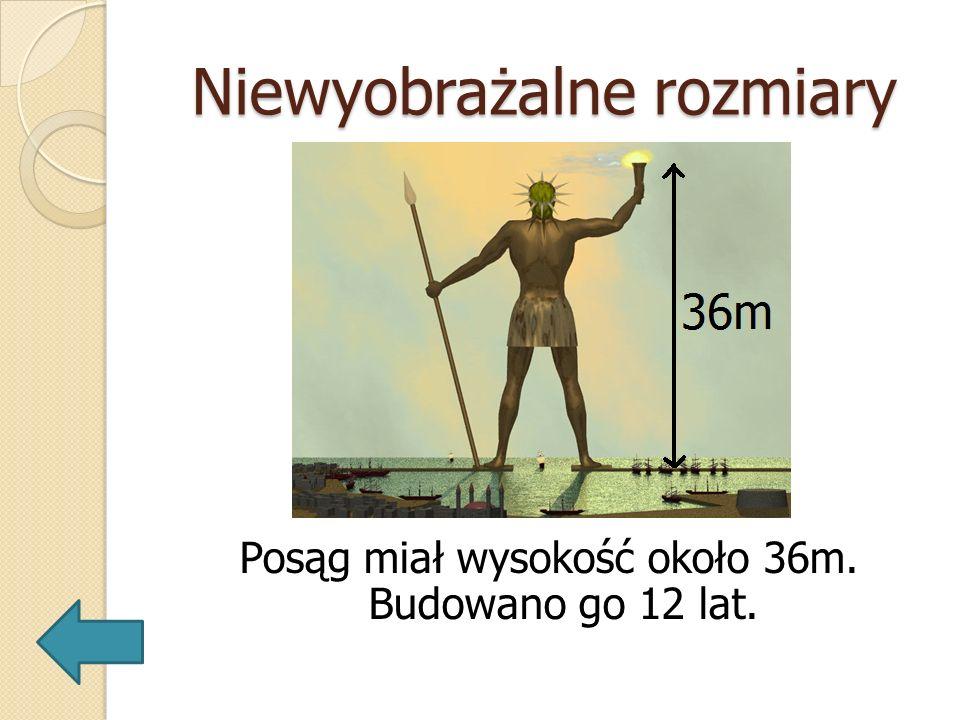 Niewyobrażalne rozmiary Posąg miał wysokość około 36m. Budowano go 12 lat.