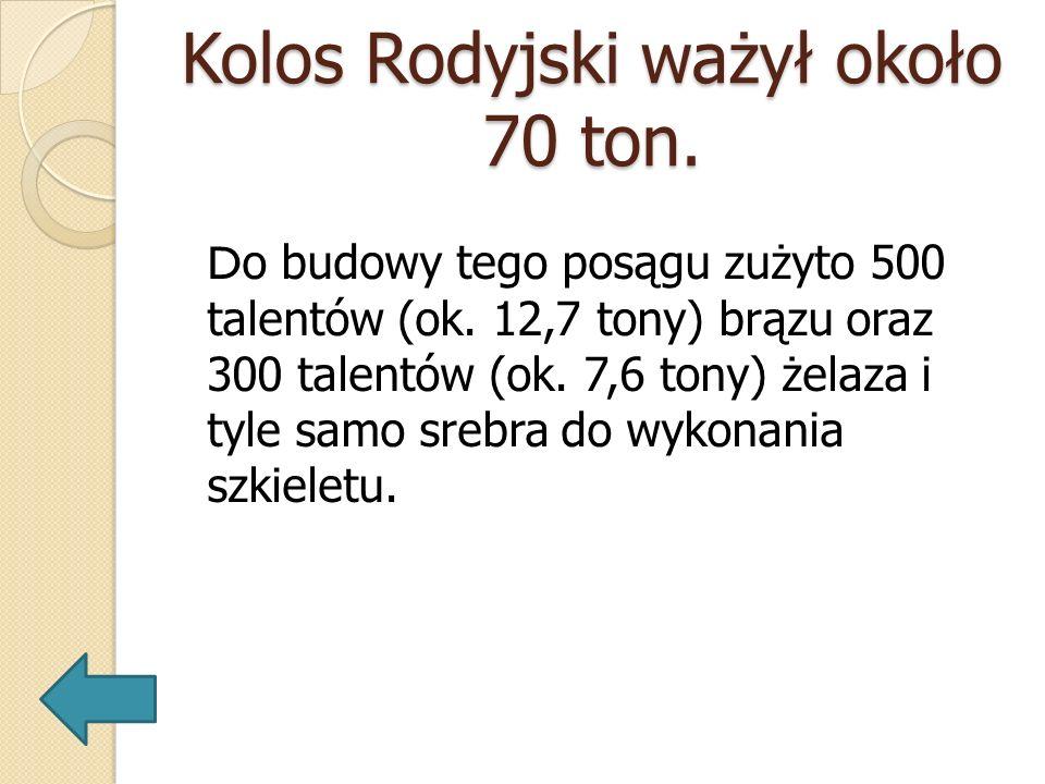 Kolos Rodyjski ważył około 70 ton. D o budowy tego posągu zużyto 500 talentów (ok. 12,7 tony) brązu oraz 300 talentów (ok. 7,6 tony) żelaza i tyle sam