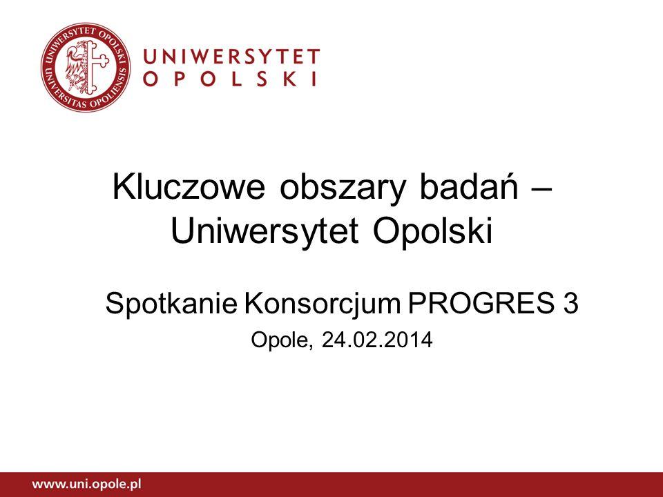 Kluczowe obszary badań – Uniwersytet Opolski Spotkanie Konsorcjum PROGRES 3 Opole, 24.02.2014