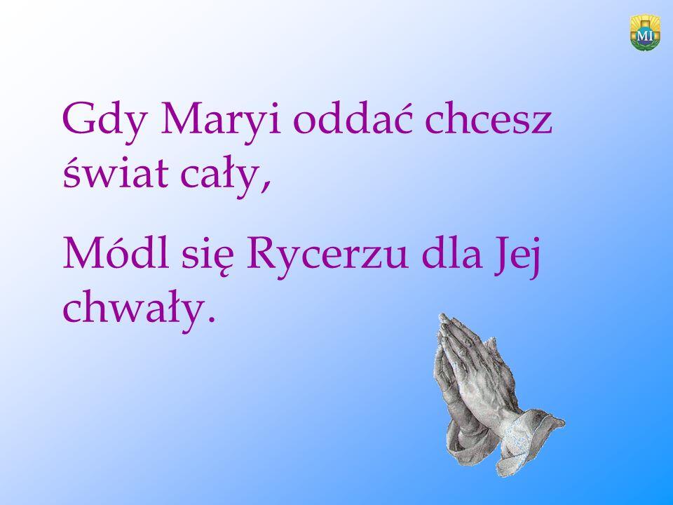 Gdy Maryi oddać chcesz świat cały, Módl się Rycerzu dla Jej chwały.