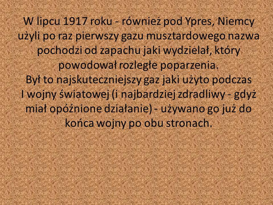 W lipcu 1917 roku - również pod Ypres, Niemcy użyli po raz pierwszy gazu musztardowego nazwa pochodzi od zapachu jaki wydzielał, który powodował rozległe poparzenia.